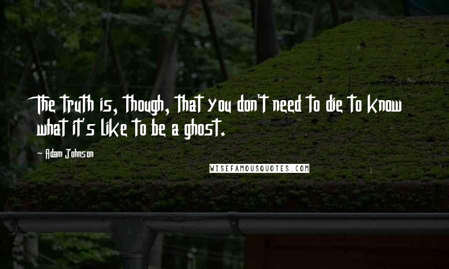 Adam Johnson quotes: The truth is, though, that you don't need to die to know what it's like to be a ghost.