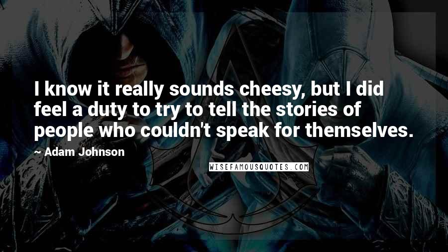 Adam Johnson quotes: I know it really sounds cheesy, but I did feel a duty to try to tell the stories of people who couldn't speak for themselves.