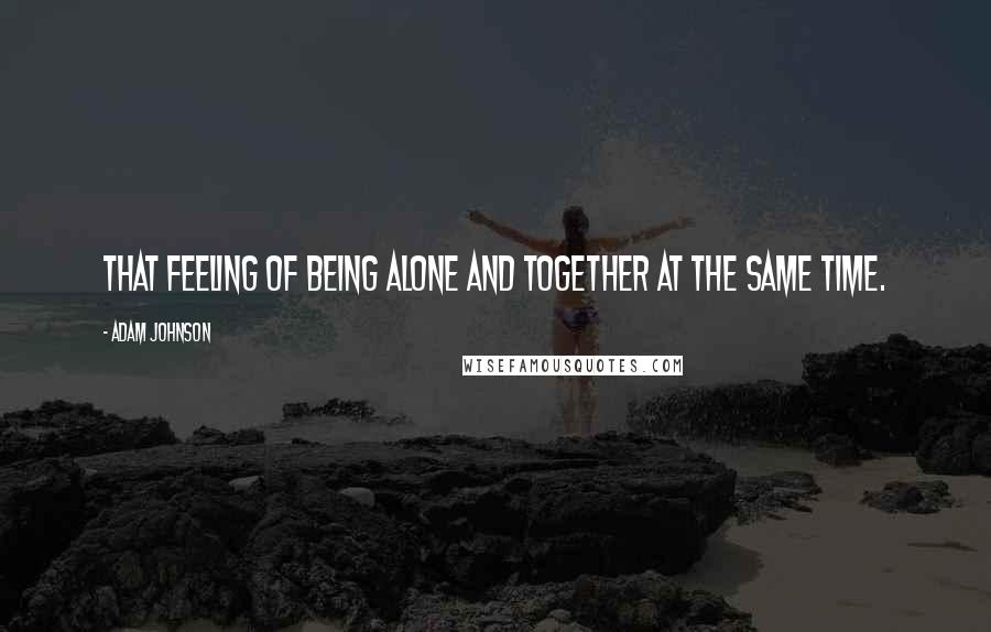 Adam Johnson quotes: that feeling of being alone and together at the same time.