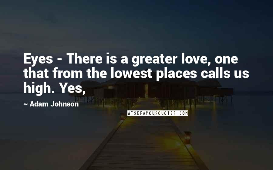 Adam Johnson quotes: Eyes - There is a greater love, one that from the lowest places calls us high. Yes,