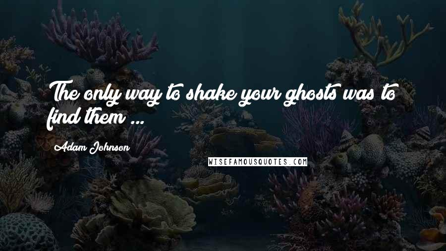 Adam Johnson quotes: The only way to shake your ghosts was to find them ...