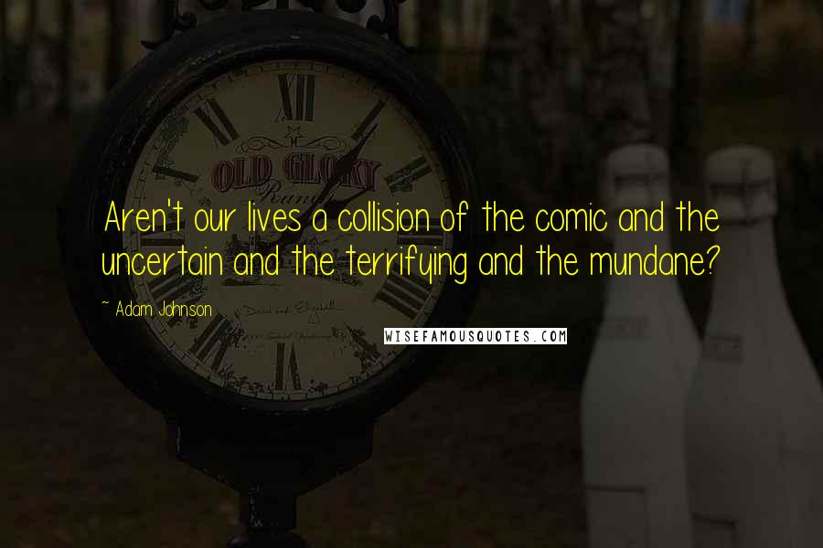 Adam Johnson quotes: Aren't our lives a collision of the comic and the uncertain and the terrifying and the mundane?