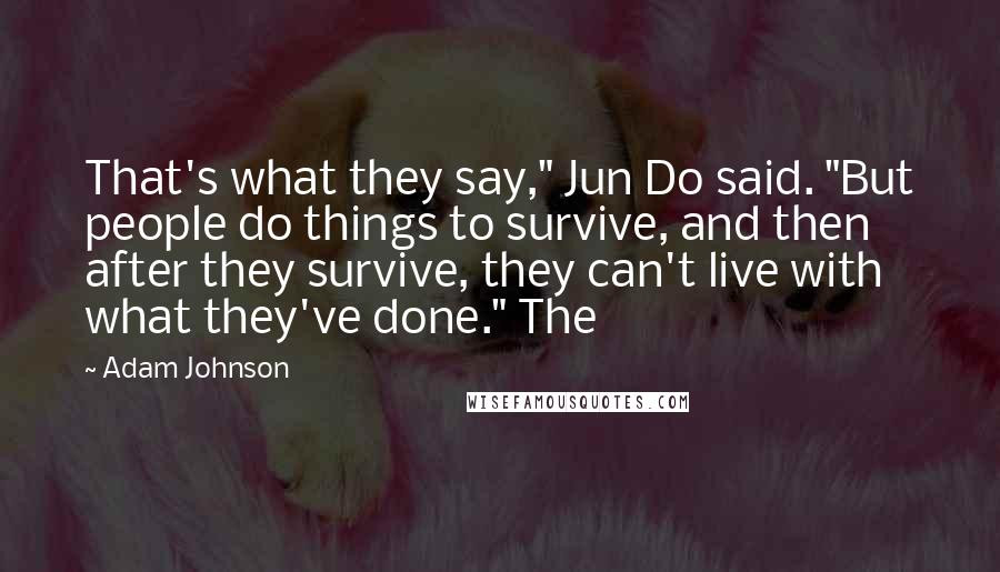 """Adam Johnson quotes: That's what they say,"""" Jun Do said. """"But people do things to survive, and then after they survive, they can't live with what they've done."""" The"""