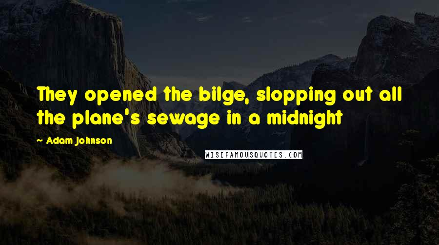 Adam Johnson quotes: They opened the bilge, slopping out all the plane's sewage in a midnight