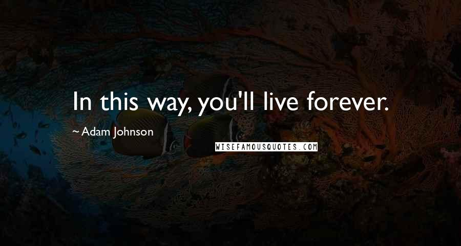 Adam Johnson quotes: In this way, you'll live forever.