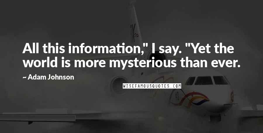 """Adam Johnson quotes: All this information,"""" I say. """"Yet the world is more mysterious than ever."""