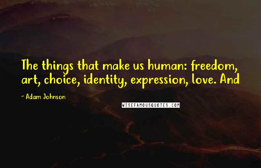 Adam Johnson quotes: The things that make us human: freedom, art, choice, identity, expression, love. And