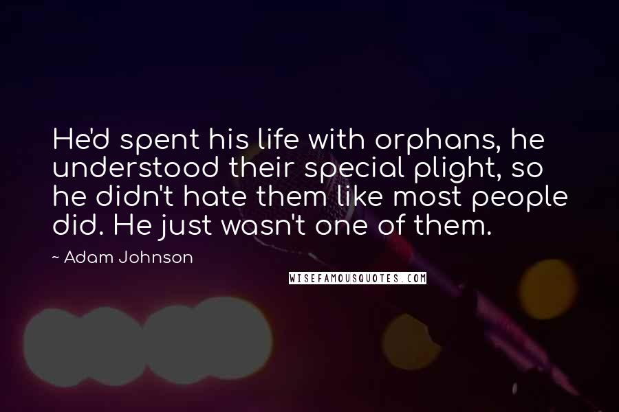 Adam Johnson quotes: He'd spent his life with orphans, he understood their special plight, so he didn't hate them like most people did. He just wasn't one of them.