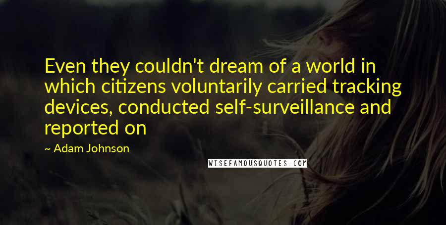 Adam Johnson quotes: Even they couldn't dream of a world in which citizens voluntarily carried tracking devices, conducted self-surveillance and reported on