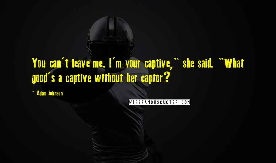 """Adam Johnson quotes: You can't leave me. I'm your captive,"""" she said. """"What good's a captive without her captor?"""