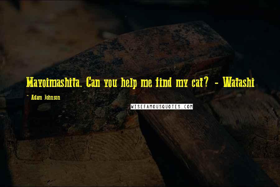 Adam Johnson quotes: Mayoimashita. Can you help me find my cat? - Watashi