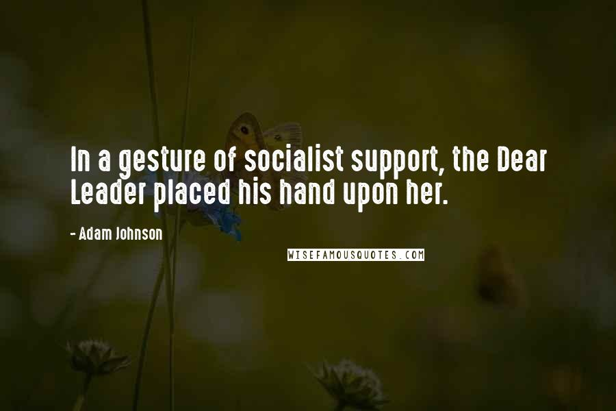 Adam Johnson quotes: In a gesture of socialist support, the Dear Leader placed his hand upon her.