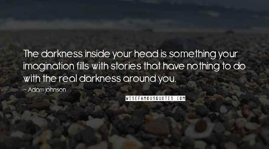 Adam Johnson quotes: The darkness inside your head is something your imagination fills with stories that have nothing to do with the real darkness around you.