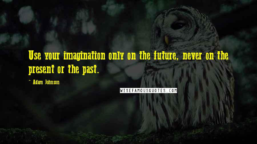 Adam Johnson quotes: Use your imagination only on the future, never on the present or the past.