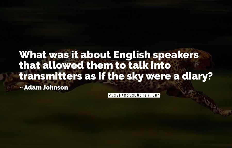 Adam Johnson quotes: What was it about English speakers that allowed them to talk into transmitters as if the sky were a diary?