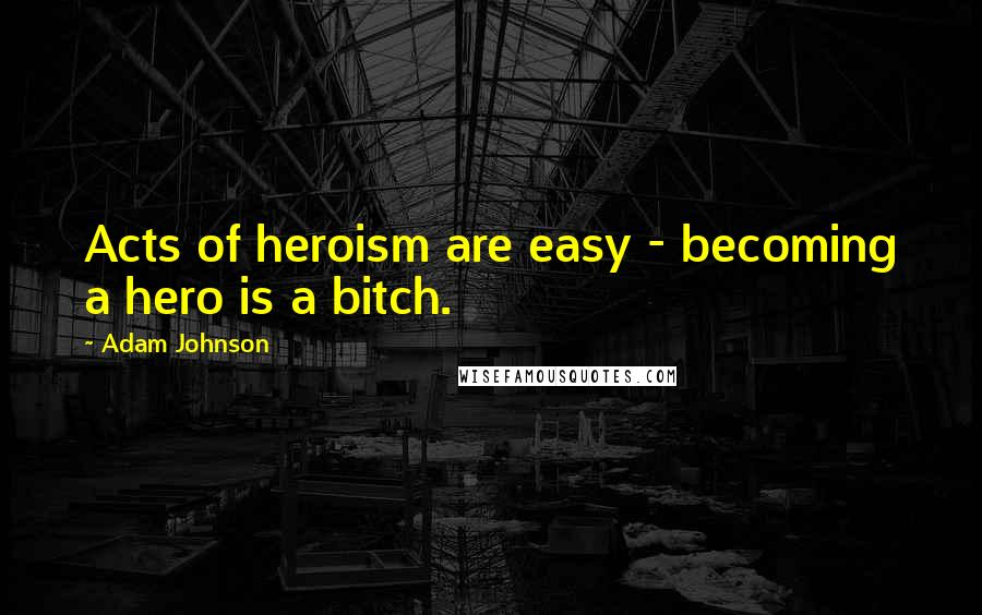 Adam Johnson quotes: Acts of heroism are easy - becoming a hero is a bitch.