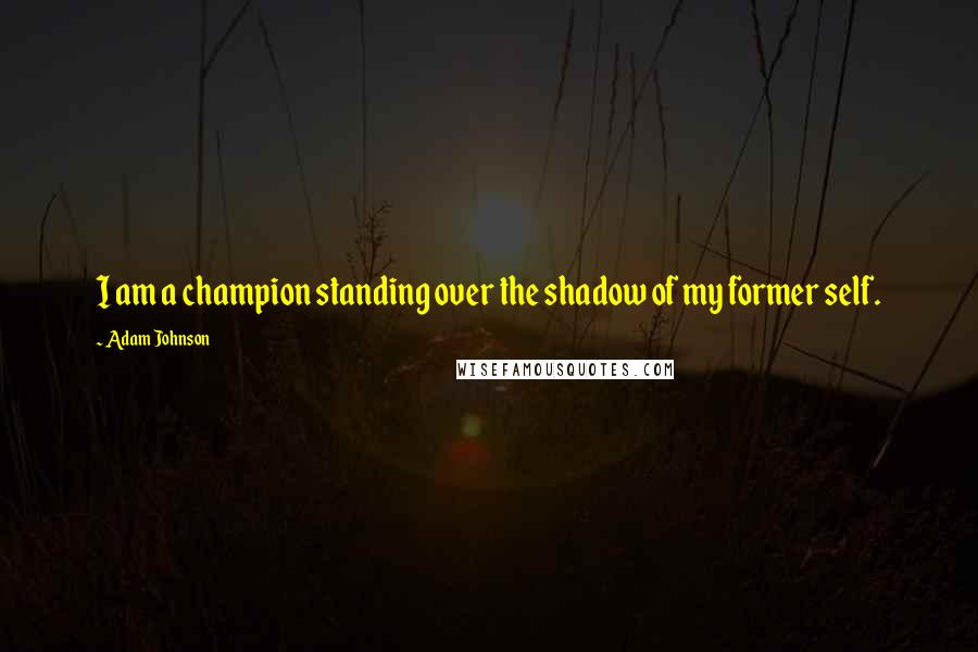 Adam Johnson quotes: I am a champion standing over the shadow of my former self.