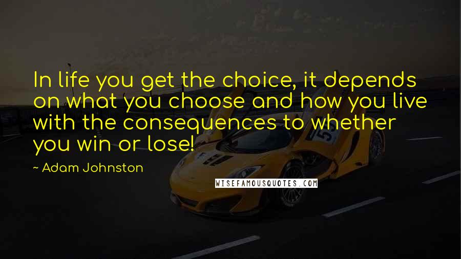 Adam Johnston quotes: In life you get the choice, it depends on what you choose and how you live with the consequences to whether you win or lose!