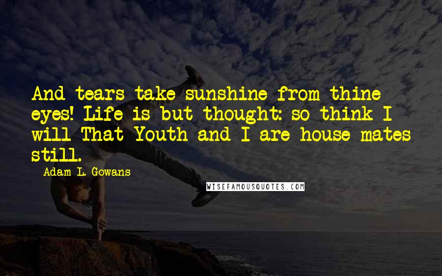 Adam L. Gowans quotes: And tears take sunshine from thine eyes! Life is but thought: so think I will That Youth and I are house-mates still.