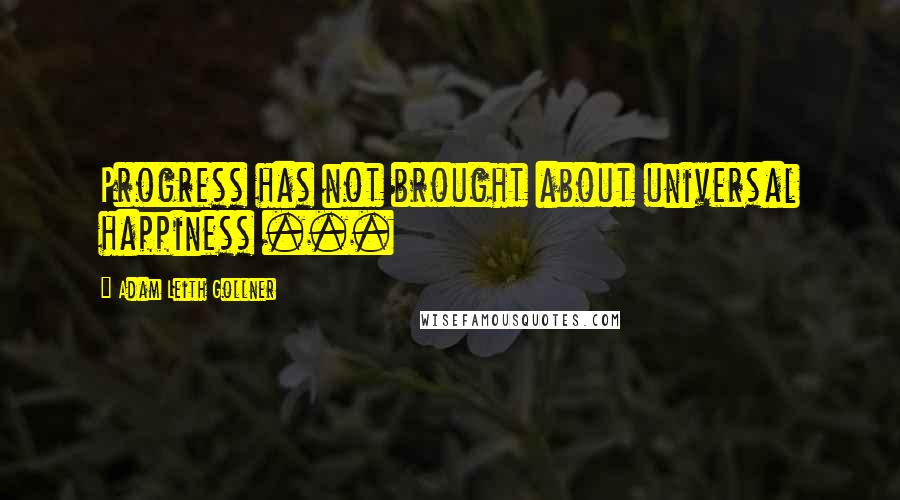 Adam Leith Gollner quotes: Progress has not brought about universal happiness ...