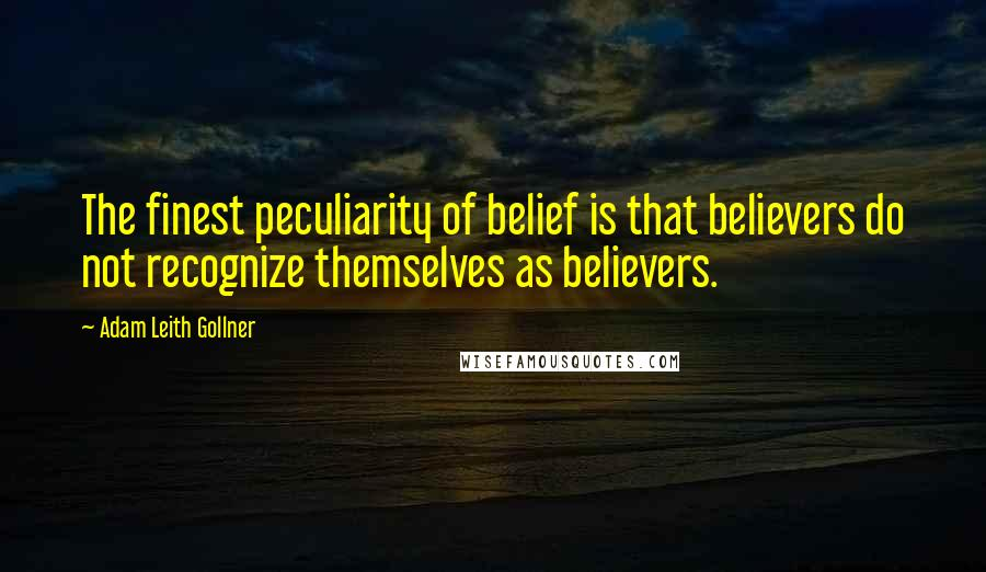 Adam Leith Gollner quotes: The finest peculiarity of belief is that believers do not recognize themselves as believers.