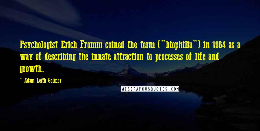 "Adam Leith Gollner quotes: Psychologist Erich Fromm coined the term [""biophilia""] in 1964 as a way of describing the innate attraction to processes of life and growth."