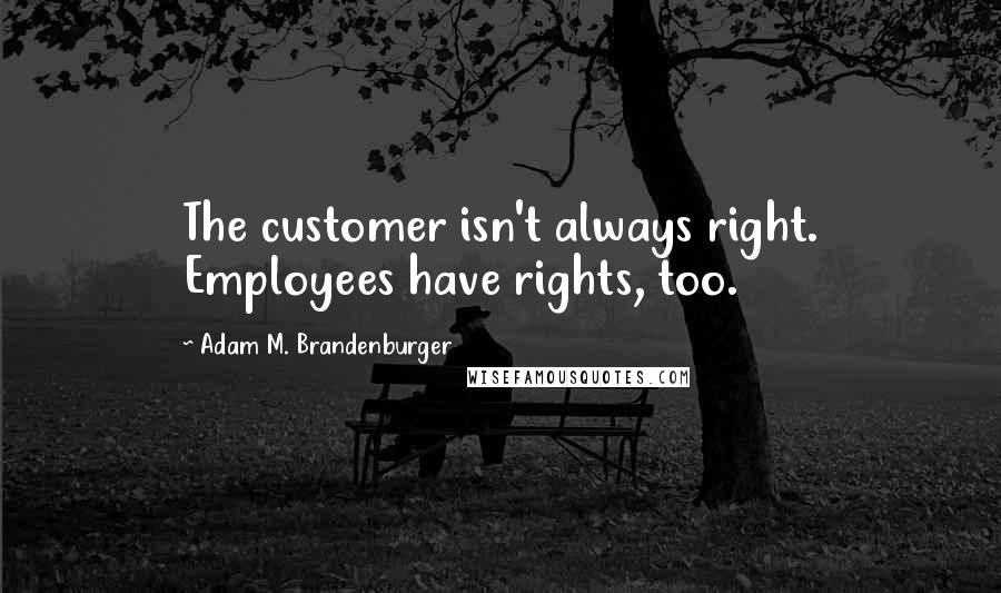 Adam M. Brandenburger quotes: The customer isn't always right. Employees have rights, too.