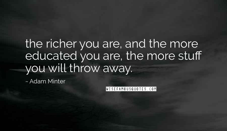 Adam Minter quotes: the richer you are, and the more educated you are, the more stuff you will throw away.