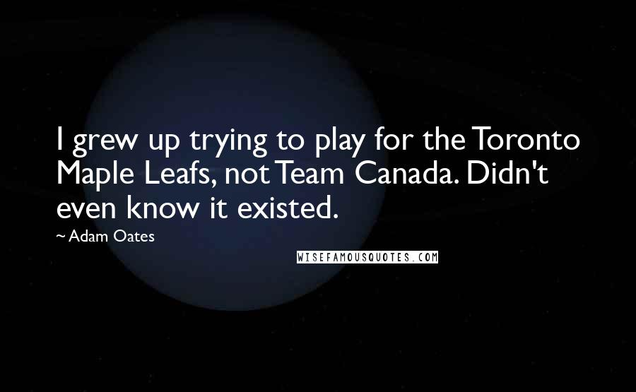 Adam Oates quotes: I grew up trying to play for the Toronto Maple Leafs, not Team Canada. Didn't even know it existed.