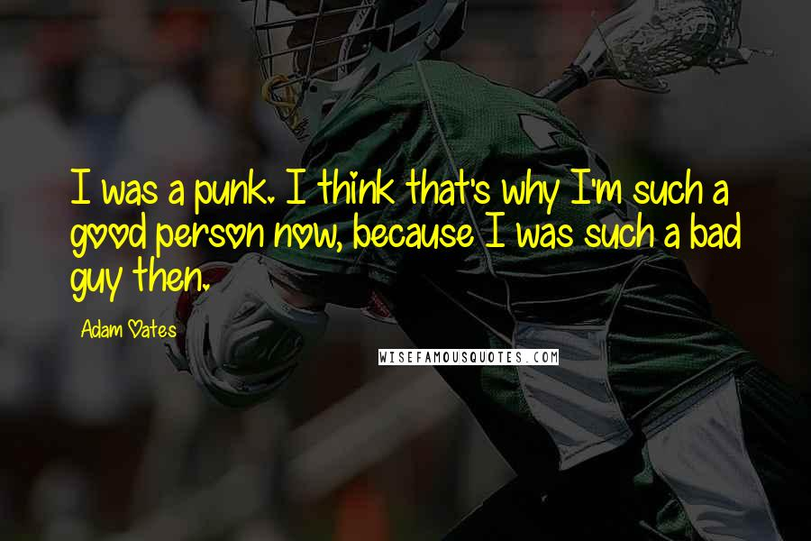 Adam Oates quotes: I was a punk. I think that's why I'm such a good person now, because I was such a bad guy then.