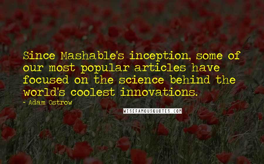 Adam Ostrow quotes: Since Mashable's inception, some of our most popular articles have focused on the science behind the world's coolest innovations.