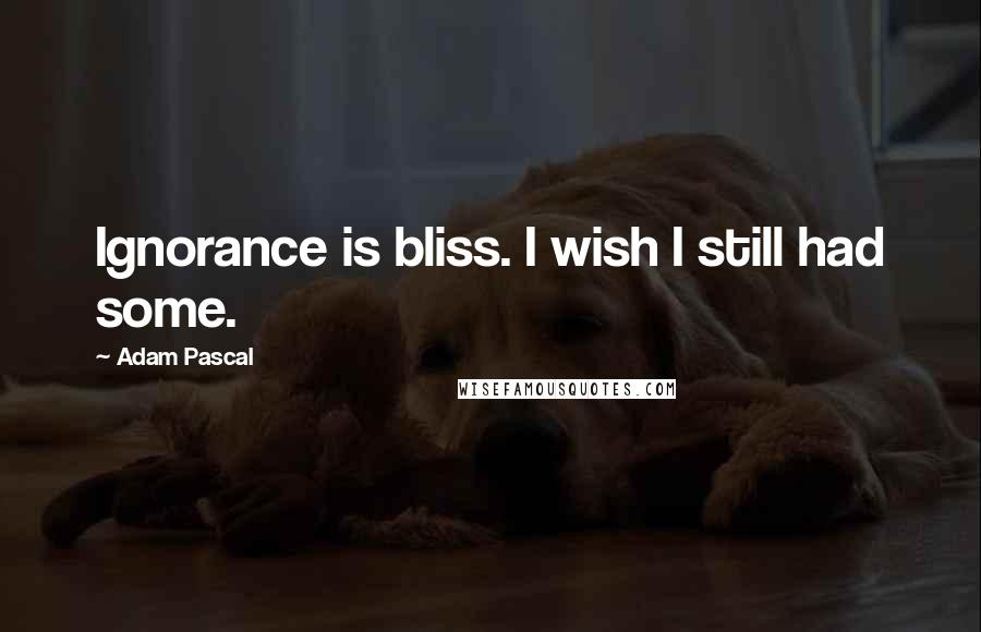 Adam Pascal quotes: Ignorance is bliss. I wish I still had some.