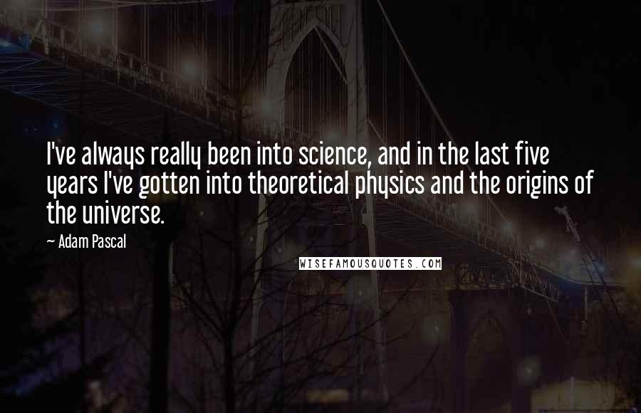 Adam Pascal quotes: I've always really been into science, and in the last five years I've gotten into theoretical physics and the origins of the universe.
