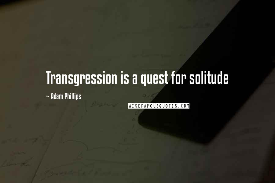 Adam Phillips quotes: Transgression is a quest for solitude