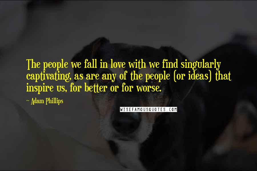 Adam Phillips quotes: The people we fall in love with we find singularly captivating, as are any of the people (or ideas) that inspire us, for better or for worse.