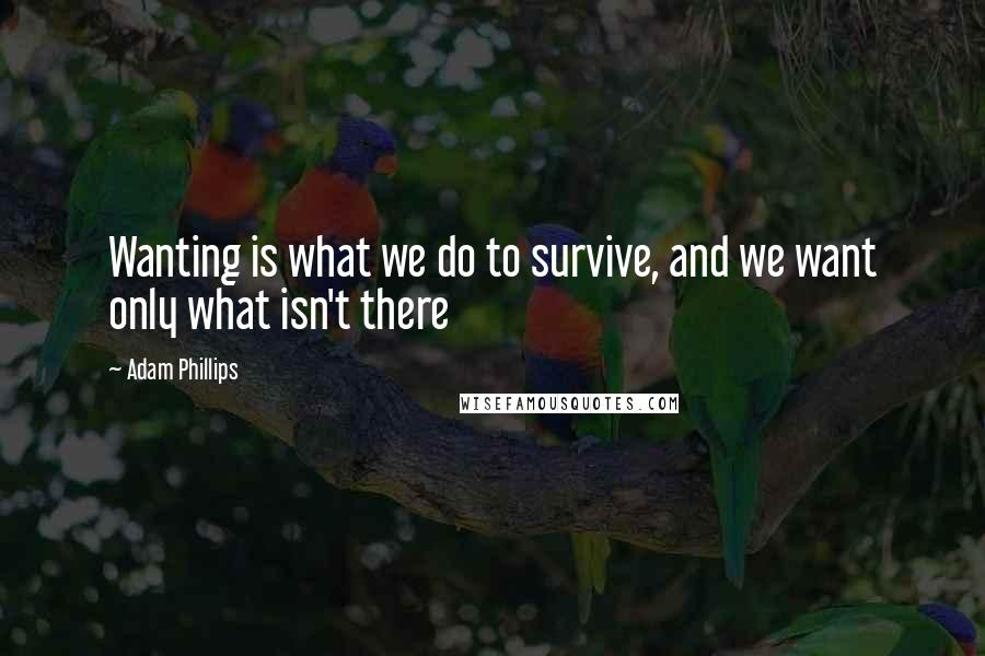 Adam Phillips quotes: Wanting is what we do to survive, and we want only what isn't there