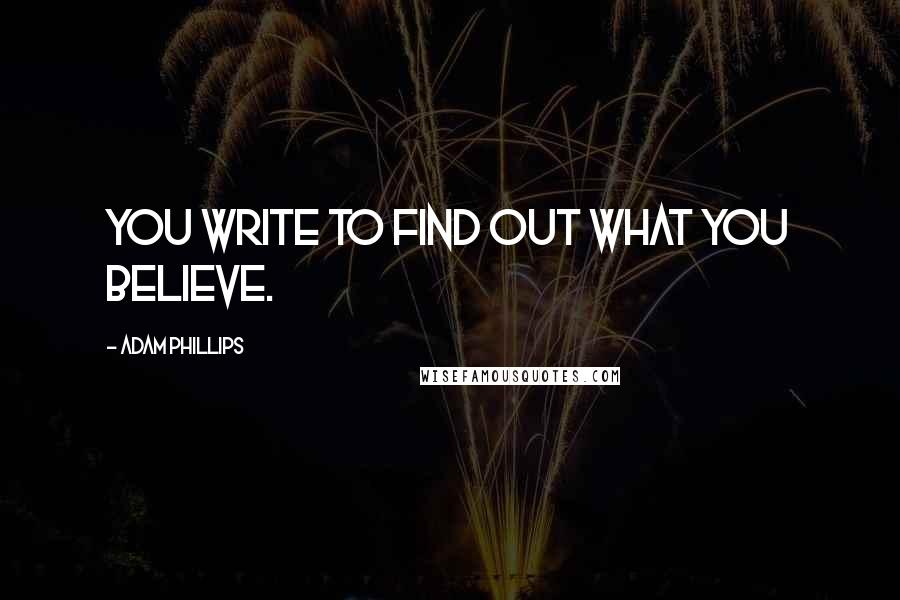 Adam Phillips quotes: You write to find out what you believe.