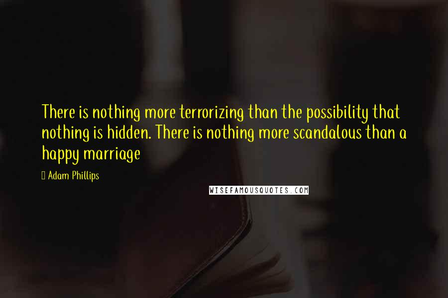 Adam Phillips quotes: There is nothing more terrorizing than the possibility that nothing is hidden. There is nothing more scandalous than a happy marriage