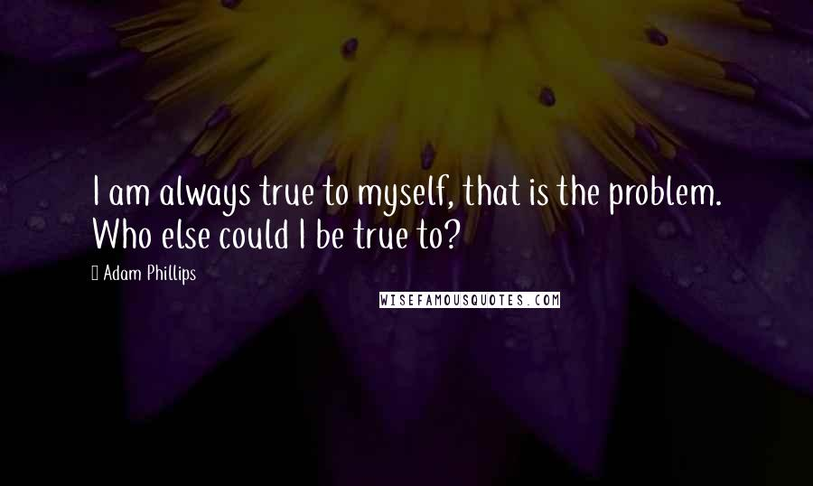 Adam Phillips quotes: I am always true to myself, that is the problem. Who else could I be true to?