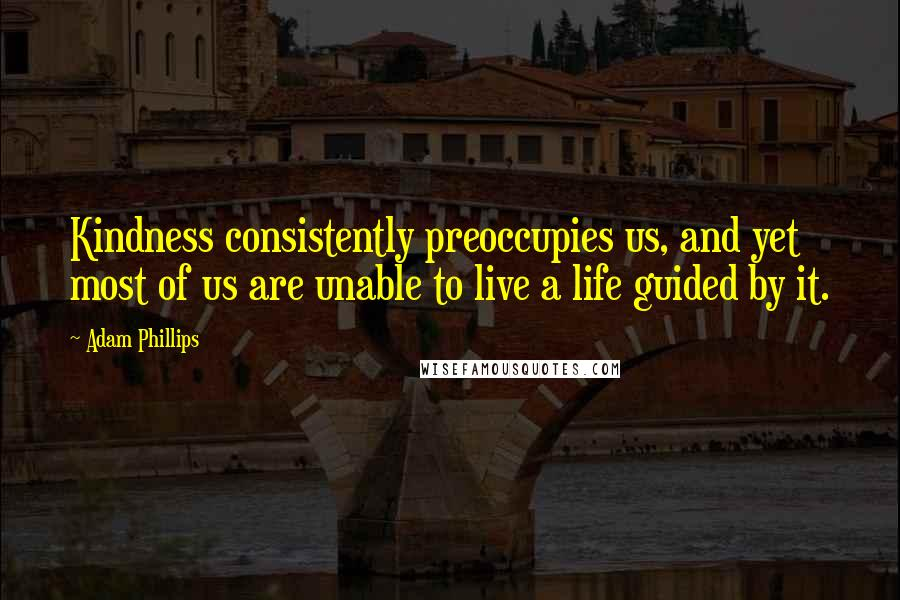 Adam Phillips quotes: Kindness consistently preoccupies us, and yet most of us are unable to live a life guided by it.