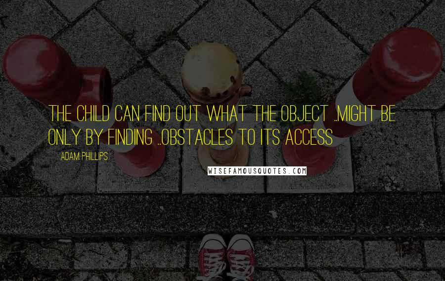 Adam Phillips quotes: The child can find out what the object ..might be only by finding ..obstacles to its access