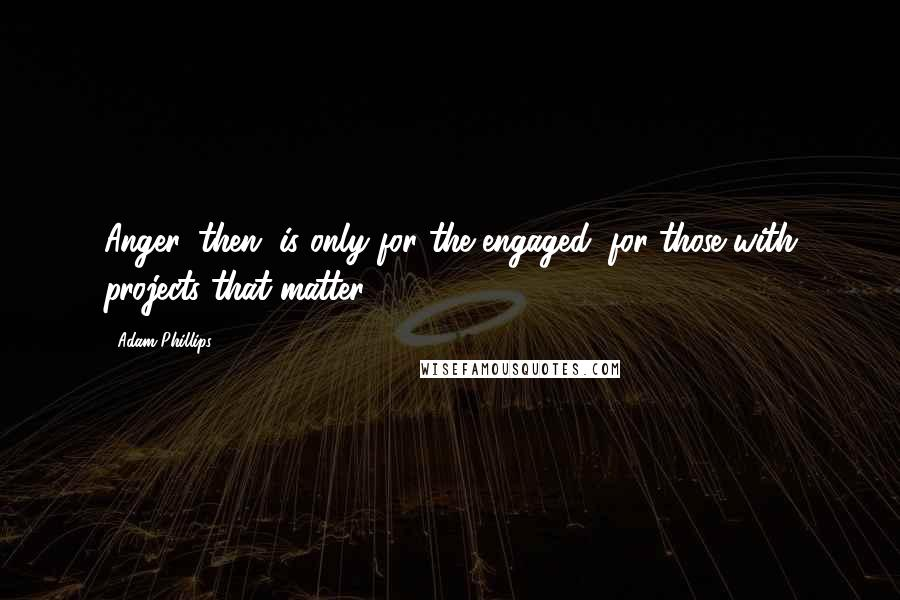 Adam Phillips quotes: Anger, then, is only for the engaged; for those with projects that matter.