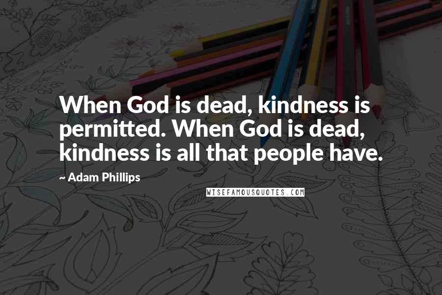 Adam Phillips quotes: When God is dead, kindness is permitted. When God is dead, kindness is all that people have.