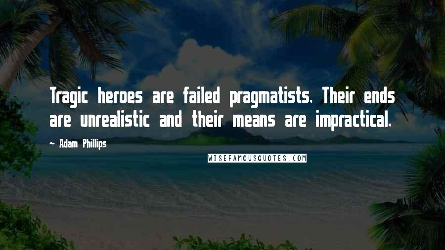Adam Phillips quotes: Tragic heroes are failed pragmatists. Their ends are unrealistic and their means are impractical.