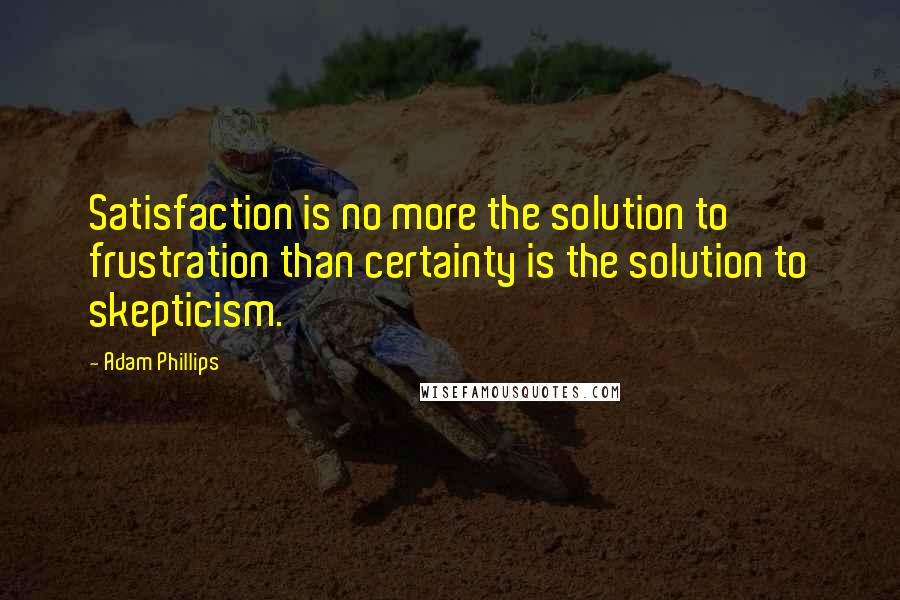 Adam Phillips quotes: Satisfaction is no more the solution to frustration than certainty is the solution to skepticism.