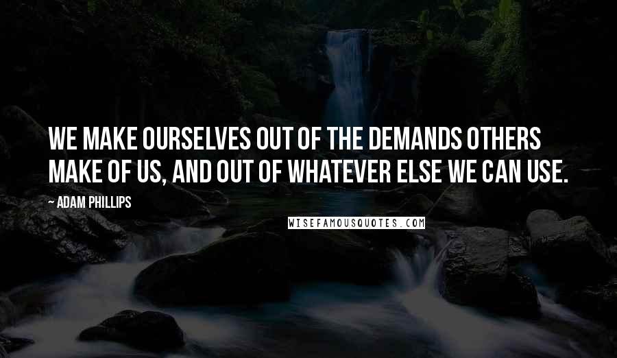 Adam Phillips quotes: We make ourselves out of the demands others make of us, and out of whatever else we can use.