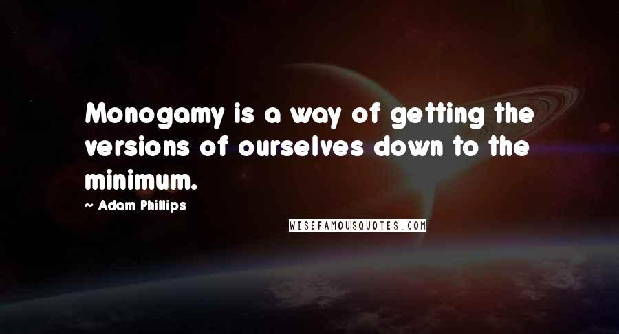 Adam Phillips quotes: Monogamy is a way of getting the versions of ourselves down to the minimum.