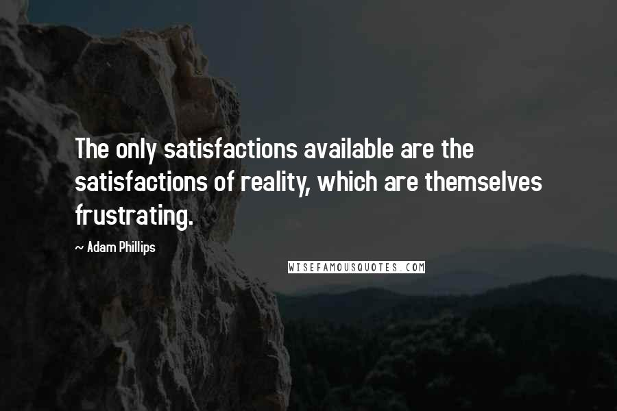 Adam Phillips quotes: The only satisfactions available are the satisfactions of reality, which are themselves frustrating.