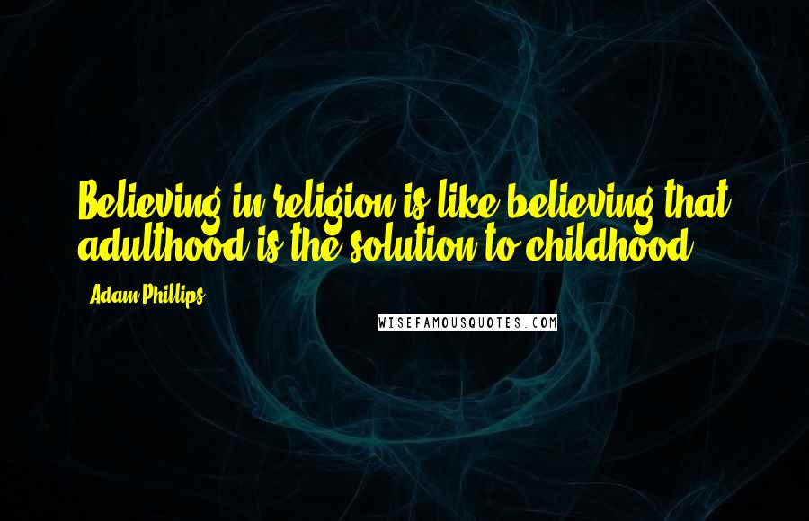 Adam Phillips quotes: Believing in religion is like believing that adulthood is the solution to childhood.