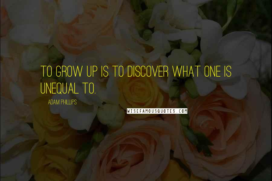 Adam Phillips quotes: To grow up is to discover what one is unequal to.